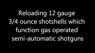 Reloading 12 gauge 3/4 ounce shotshells which function gas operated semi-automatic shotguns.