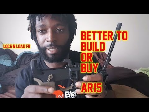 GUN RANT IS IT BETTER TO BUILD OR BUY AN AR15
