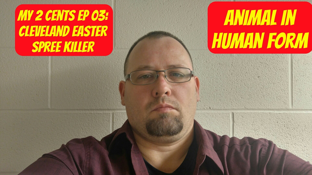 My 2 cents ep 3: Cleveland Easter Spree Killer