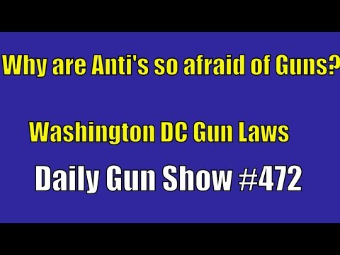 Why are Anti's so afraid of Guns?, Washington DC Gun Laws - Daily Gun Show #472