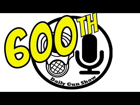 600th Episode Tonight - Daily Gun Show
