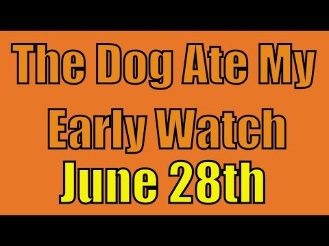 The Dog Ate my Early Watch - June 28yh