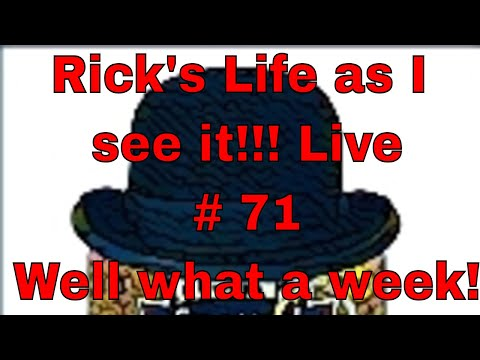 Rick's Life as I see it!!! Live # 71 Well what a week!
