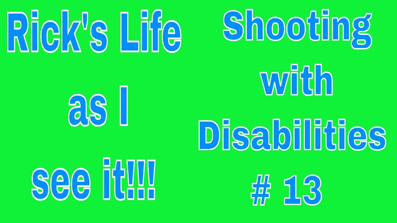 Rick's Life as I see it!!!  Shooting with Disabilities # 13