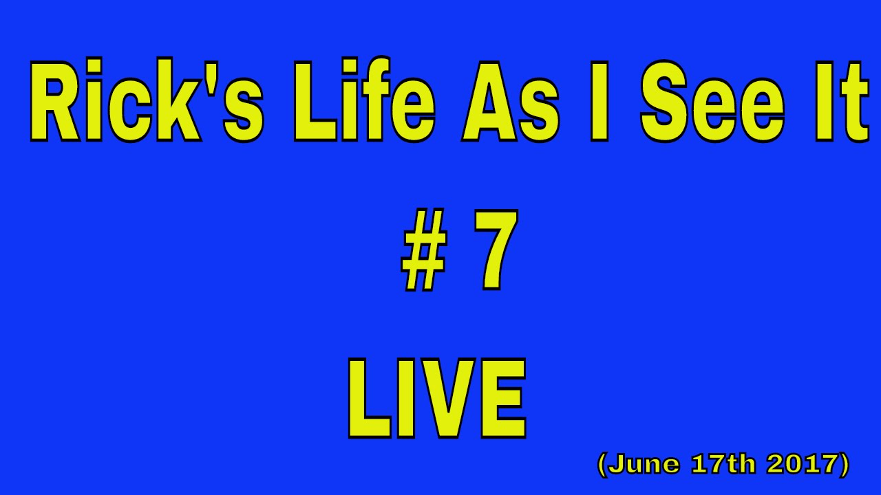 Rick's Life as I see it!!! LIVE # 7 (FIRST 30 mins cut out audio problem )