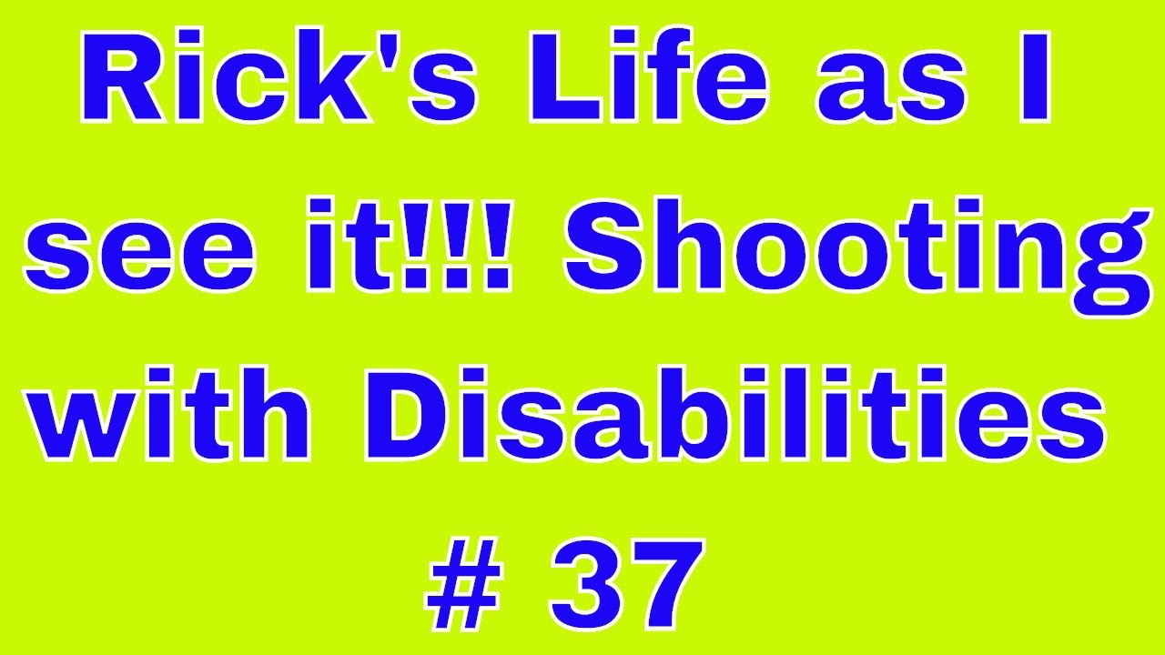 Rick's Life as I see it!!! Shooting with Disabilities # 37
