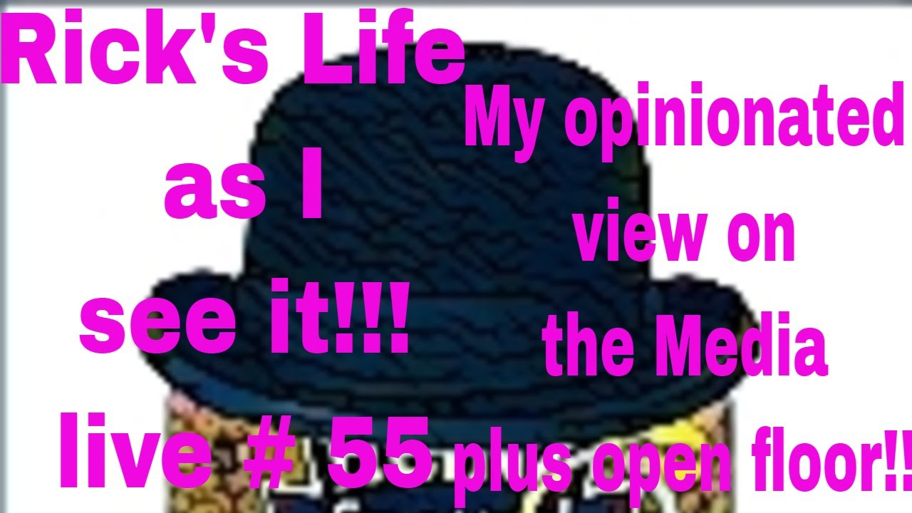 Rick's Life as I see it!!! live # 55 My opinionated view on the Media plus open floor!!
