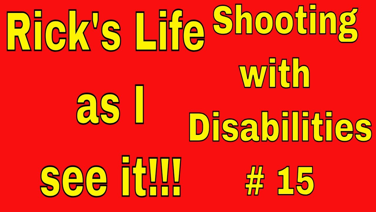 Rick's Life as I see it!!!  Shooting with Disabilities # 15
