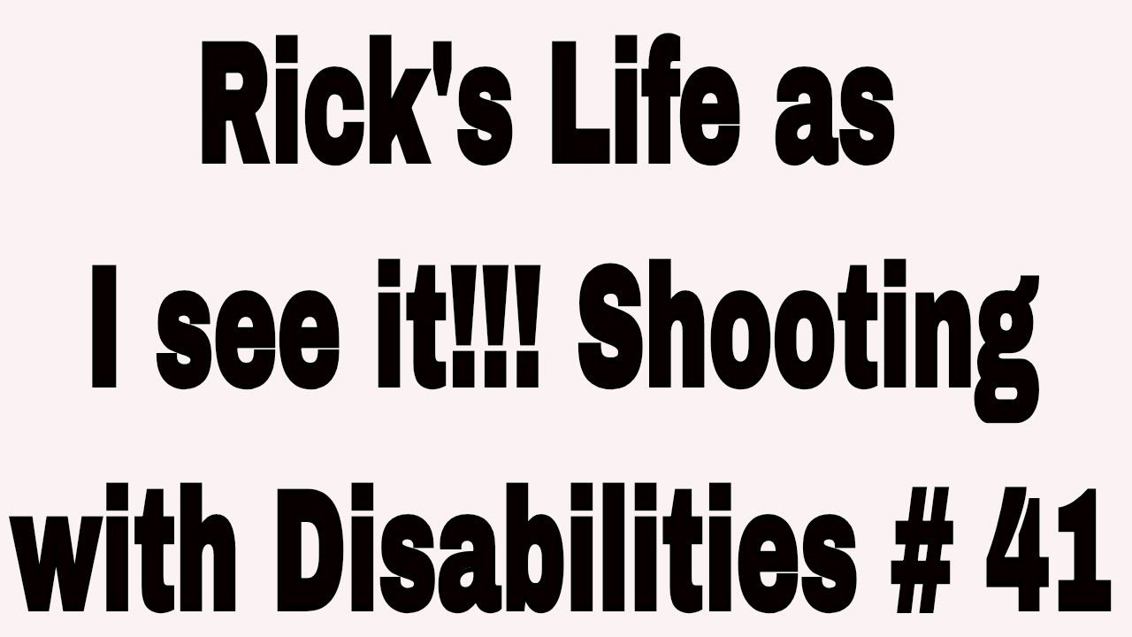 Rick's Life as I see it!!! Shooting with Disabilities # 41
